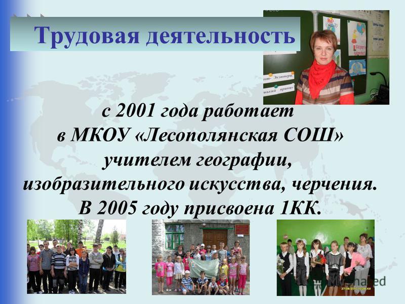 с 2001 года работает в МКОУ «Лесополянская СОШ» учителем географии, изобразительного искусства, черчения. В 2005 году присвоена 1КК. Трудовая деятельность
