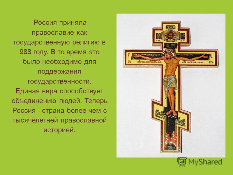 Россия приняла православие как государственную религию в 988 году. В то время это было необходимо для поддержания государственности. Единая вера способствует объединению людей. Теперь Россия - страна более чем с тысячелетней православной историей.