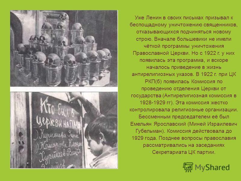 Уже Ленин в своих письмах призывал к беспощадному уничтожению священников, отказывающихся подчиняться новому строю. Вначале большевики не имели чёткой программы уничтожения Православной Церкви. Но с 1922 г. у них появилась эта программа, и вскоре нач