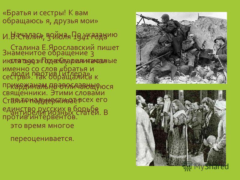 «Братья и сестры! К вам обращаюсь я, друзья мои» И.В.Сталин, 3 июля 1941 года Знаменитое обращение 3 июля 1941 года Сталин начал именно со слов «братья и сестры». Так обращались к прихожанам православные священники. Этими словами Сталин поддерживает