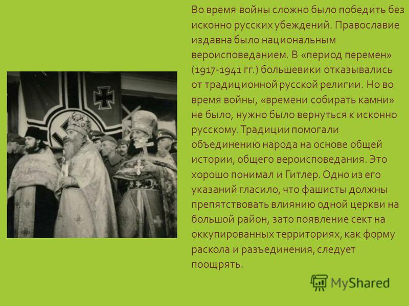 Во время войны сложно было победить без исконно русских убеждений. Православие издавна было национальным вероисповеданием. В «период перемен» (1917-1941 гг.) большевики отказывались от традиционной русской религии. Но во время войны, «времени собират