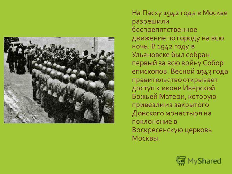 На Пасху 1942 года в Москве разрешили беспрепятственное движение по городу на всю ночь. В 1942 году в Ульяновске был собран первый за всю войну Собор епископов. Весной 1943 года правительство открывает доступ к иконе Иверской Божьей Матери, которую п