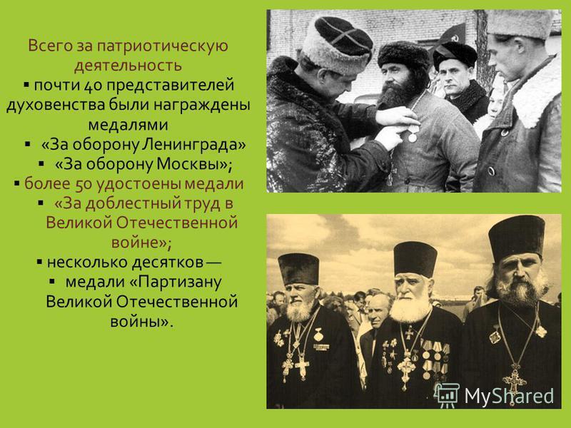 Всего за патриотическую деятельность почти 40 представителей духовенства были награждены медалями «За оборону Ленинграда» «За оборону Москвы»; более 50 удостоены медали «За доблестный труд в Великой Отечественной войне»; несколько десятков медали «Па