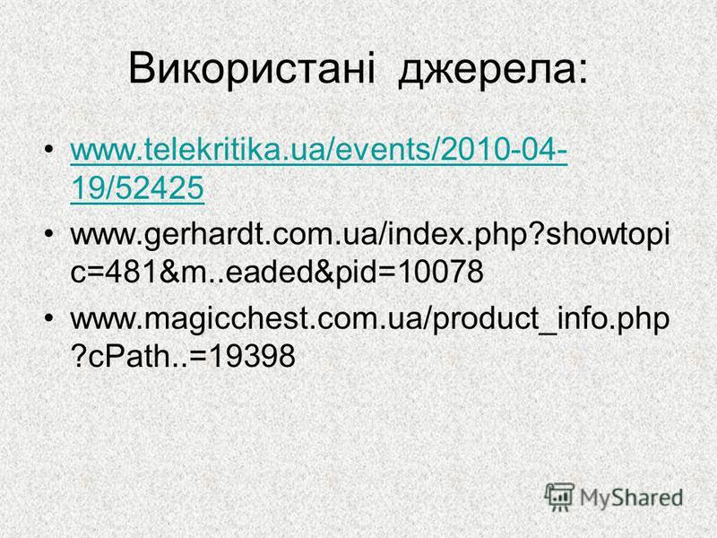 Використані джерела: www.telekritika.ua/events/2010-04- 19/52425www.telekritika.ua/events/2010-04- 19/52425 www.gerhardt.com.ua/index.php?showtopi c=481&m..eaded&pid=10078 www.magicchest.com.ua/product_info.php ?cPath..=19398
