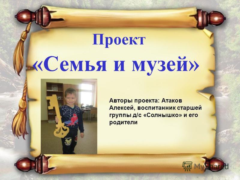 Проект «Семья и музей» Авторы проекта: Атаков Алексей, воспитанник старшей группы д/с «Солнышко» и его родители