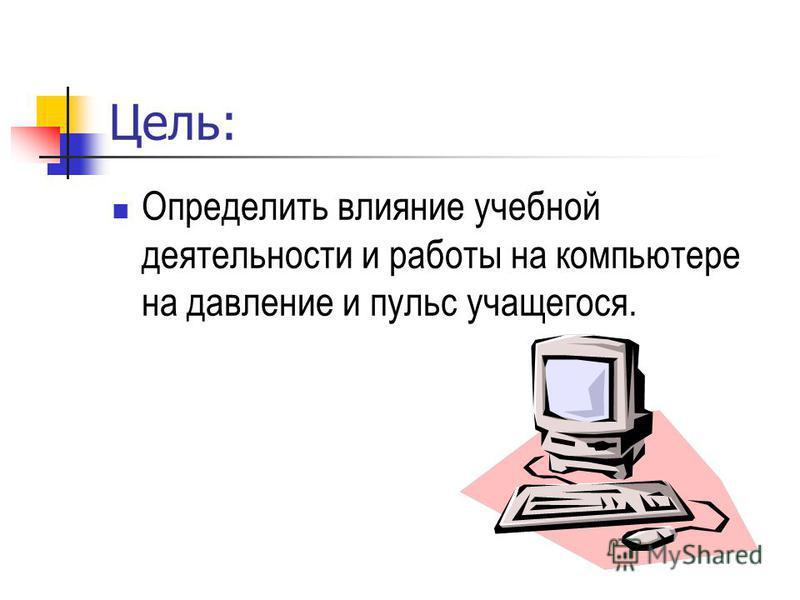 Цель: Определить влияние учебной деятельности и работы на компьютере на давление и пульс учащегося.