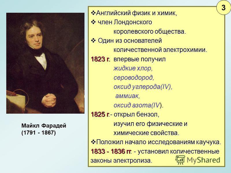 Майкл Фарадей (1791 - 1867) Английский физик и химик, Английский физик и химик, член Лондонского член Лондонского королевского общества. Один из основателей Один из основателей количественной электрохимии. 1823 г. впервые получил жидкие хлор, серовод