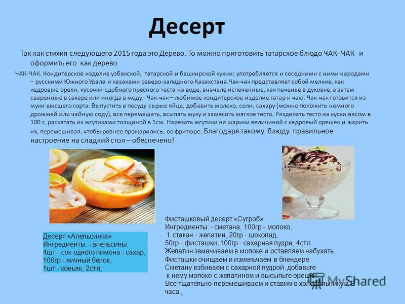 Десерт Так как стихия следующего 2015 года это Дерево. То можно приготовить татарское блюдо ЧАК- ЧАК и оформить его как дерево ЧАК-ЧАК. Кондитерское изделие узбекской, татарской и башкирской кухни; употребляется и соседними с ними народами – русскими