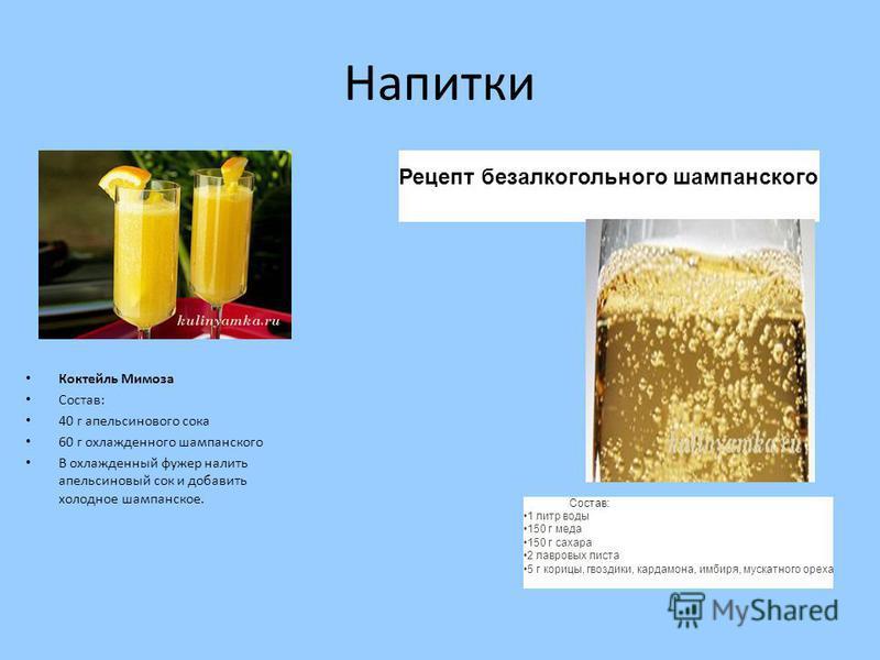 Напитки Коктейль Мимоза Состав: 40 г апельсинового сока 60 г охлажденного шампанского В охлажденный фужер налить апельсиновый сок и добавить холодное шампанское. Рецепт безалкогольного шампанского Состав: 1 литр воды 150 г меда 150 г сахара 2 лавровы