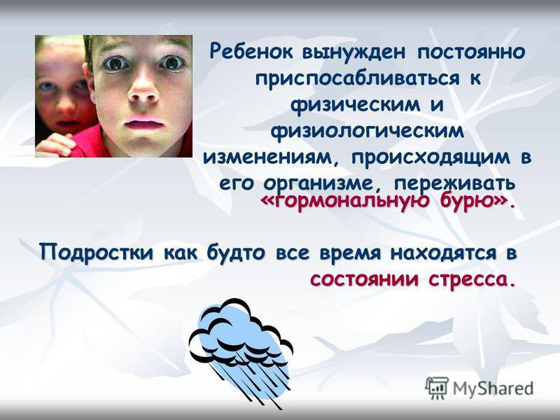 «гормональную бурю». Подростки как будто все время находятся в состоянии стресса. Ребенок вынужден постоянно приспосабливаться к физическим и физиологическим изменениям, происходящим в его организме, переживать