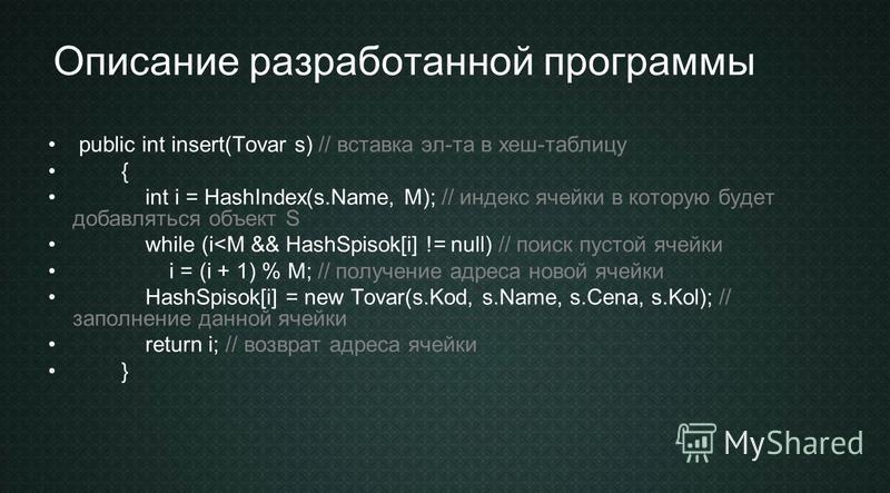 Описание разработанной программы public int insert(Tovar s) // вставка эл-та в хеш-таблицу { int i = HashIndex(s.Name, M); // индекс ячейки в которую будет добавляться объект S while (i<M && HashSpisok[i] != null) // поиск пустой ячейки i = (i + 1) %