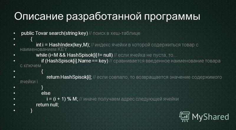 Описание разработанной программы public Tovar search(string key) // поиск в хеш-таблице { int i = HashIndex(key,M); // индекс ячейки в которой содержиться товар с наименованием KEY while (i<M && HashSpisok[i] != null) // если ячейка не пуста, то... i