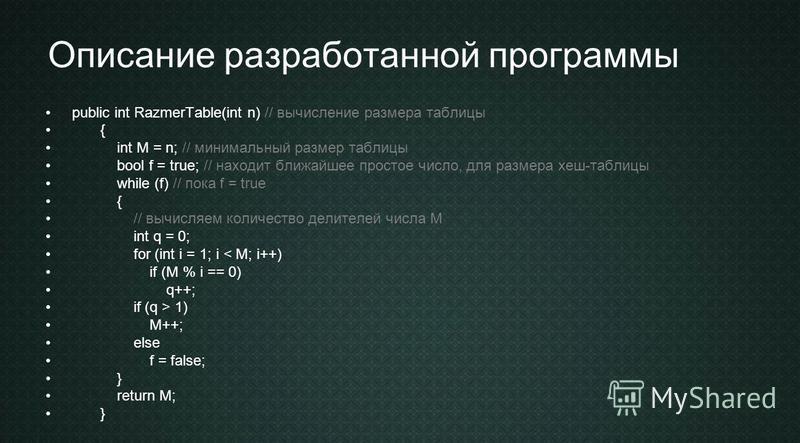 Описание разработанной программы public int RazmerTable(int n) // вычисление размера таблицы { int M = n; // минимальный размер таблицы bool f = true; // находит ближайшее простое число, для размера хеш-таблицы while (f) // пока f = true { // вычисля