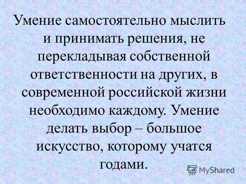 Умение самостоятельно мыслить и принимать решения, не перекладывая собственной ответственности на других, в современной российской жизни необходимо каждому. Умение делать выбор – большое искусство, которому учатся годами.