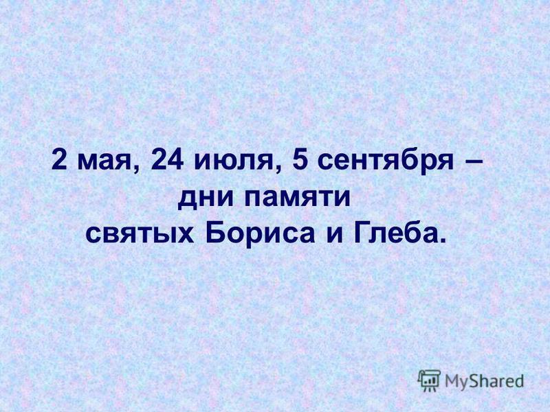 2 мая, 24 июля, 5 сентября – дни памяти святых Бориса и Глеба.