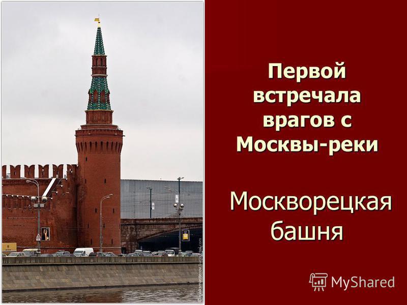 Первой встречала врагов с Москвы-реки Москворецкая башня
