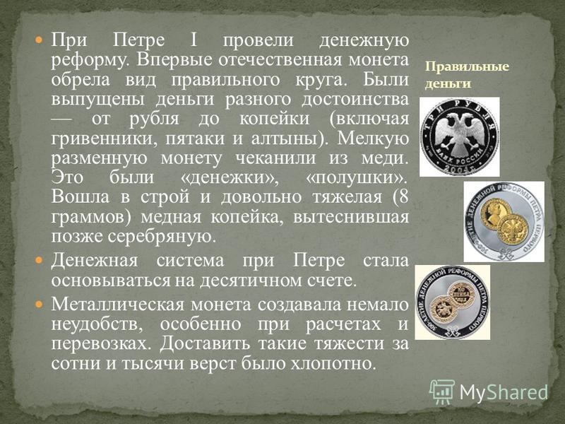 При Петре I провели денежную реформу. Впервые отечественная монета обрела вид правильного круга. Были выпущены деньги разного достоинства от рубля до копейки (включая гривенники, пятаки и алтыны). Мелкую разменную монету чеканили из меди. Это были «
