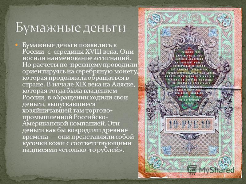 Бумажные деньги появились в России с середины XVIII века. Они носили наименование ассигнаций. Но расчеты по-прежнему проводили, ориентируясь на серебряную монету, которая продолжала обращаться в стране. В начале XIX века на Аляске, которая тогда была