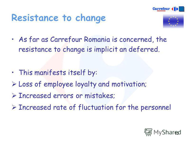 10 Resistance to change As far as Carrefour Romania is concerned, the resistance to change is implicit an deferred. This manifests itself by: Loss of employee loyalty and motivation; Increased errors or mistakes; Increased rate of fluctuation for the