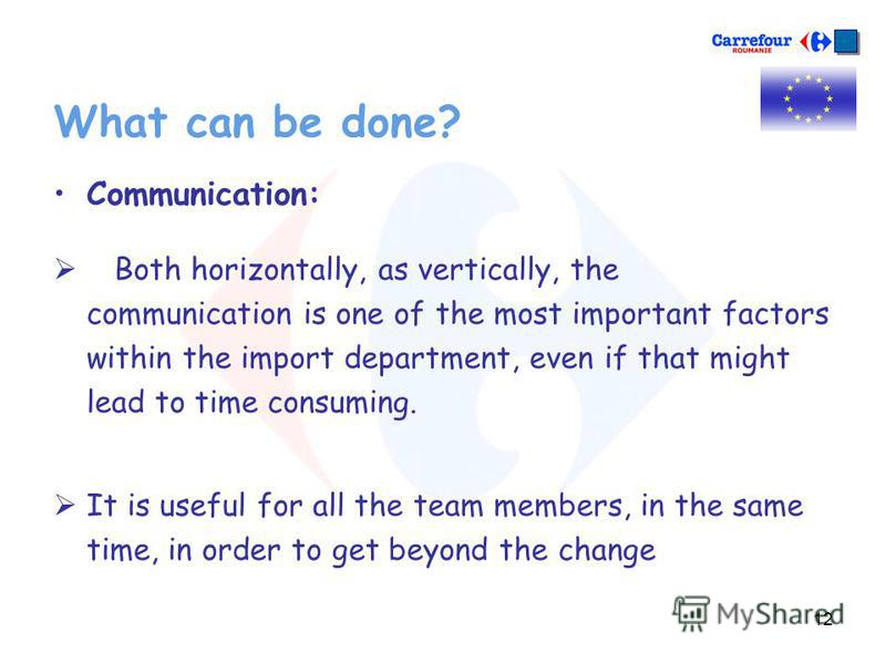 12 What can be done? Communication: Both horizontally, as vertically, the communication is one of the most important factors within the import department, even if that might lead to time consuming. It is useful for all the team members, in the same t