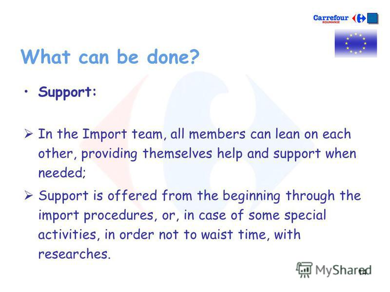 14 What can be done? Support: In the Import team, all members can lean on each other, providing themselves help and support when needed; Support is offered from the beginning through the import procedures, or, in case of some special activities, in o