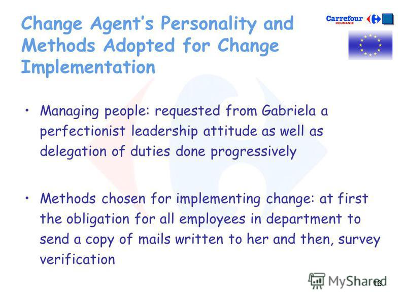 16 Change Agents Personality and Methods Adopted for Change Implementation Managing people: requested from Gabriela a perfectionist leadership attitude as well as delegation of duties done progressively Methods chosen for implementing change: at firs