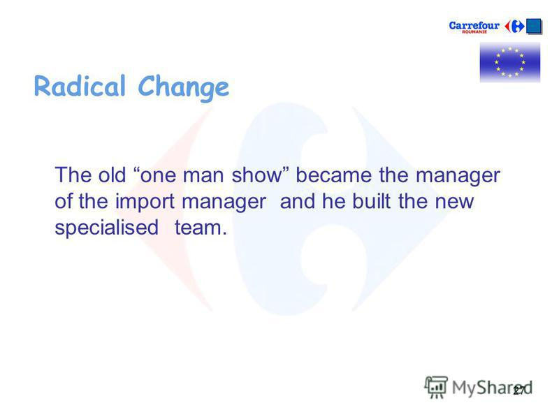 27 Radical Change The old one man show became the manager of the import manager and he built the new specialised team.