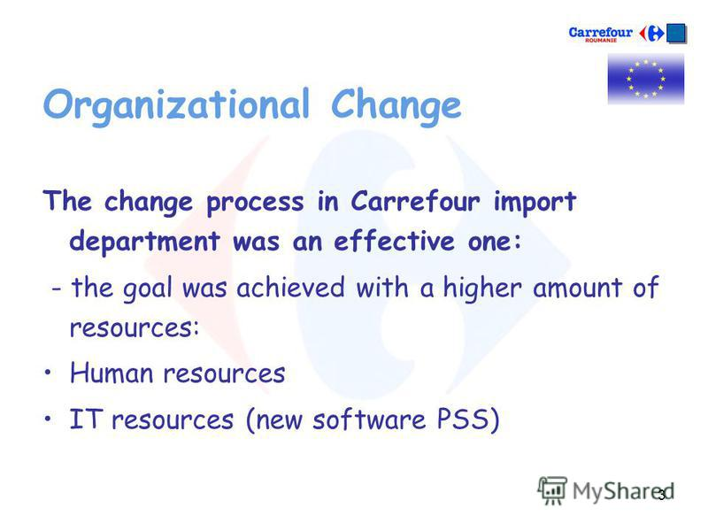 3 Organizational Change The change process in Carrefour import department was an effective one: - the goal was achieved with a higher amount of resources: Human resources IT resources (new software PSS)