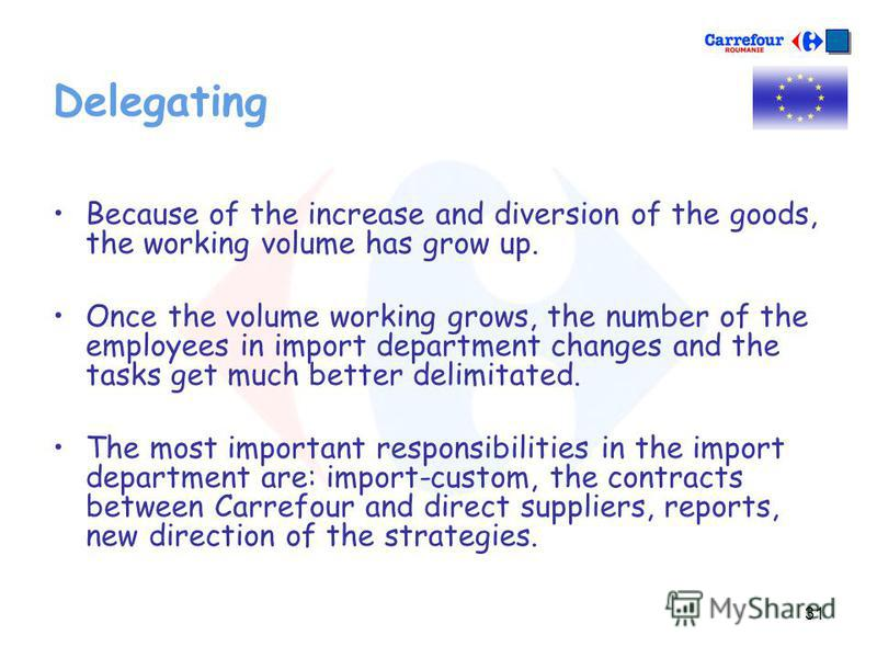 31 Delegating Because of the increase and diversion of the goods, the working volume has grow up. Once the volume working grows, the number of the employees in import department changes and the tasks get much better delimitated. The most important re