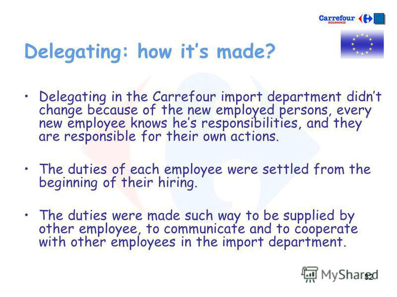 32 Delegating: how its made? Delegating in the Carrefour import department didnt change because of the new employed persons, every new employee knows hes responsibilities, and they are responsible for their own actions. The duties of each employee we