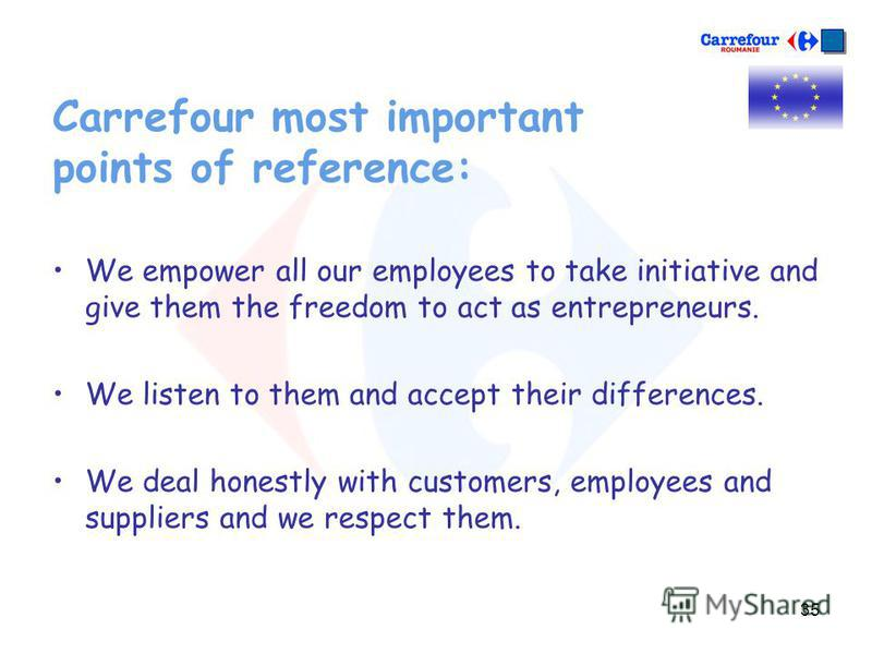 35 Carrefour most important points of reference: We empower all our employees to take initiative and give them the freedom to act as entrepreneurs. We listen to them and accept their differences. We deal honestly with customers, employees and supplie