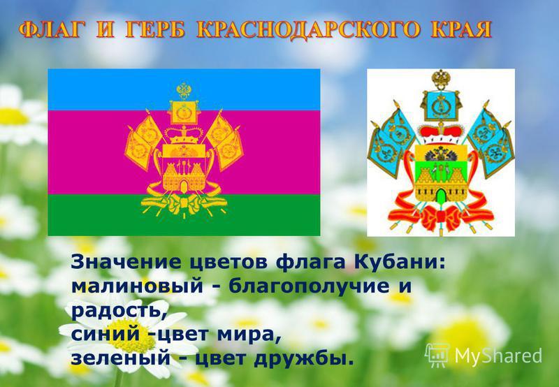 Значение цветов флага Кубани: малиновый - благополучие и радость, синий -цвет мира, зеленый - цвет дружбы.
