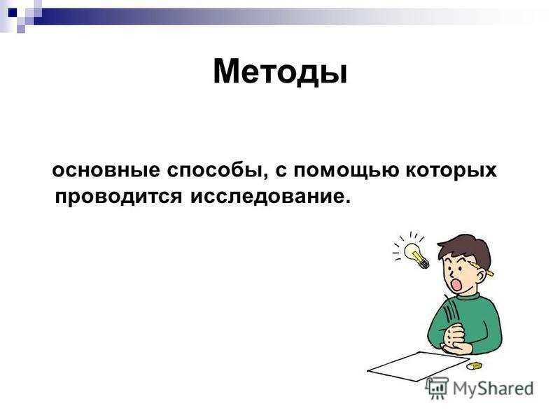 Методы основные способы, с помощью которых проводится исследование.