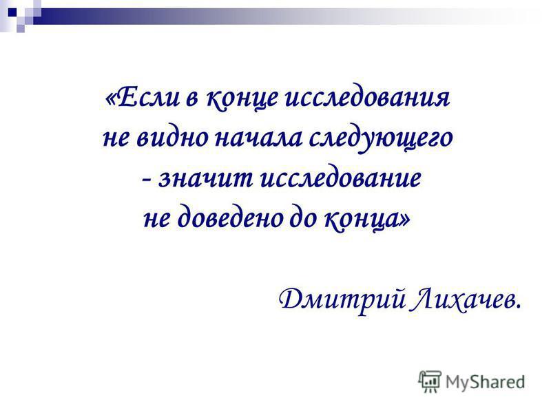 «Если в конце исследования не видно начала следующего - значит исследование не доведено до конца» Дмитрий Лихачев.