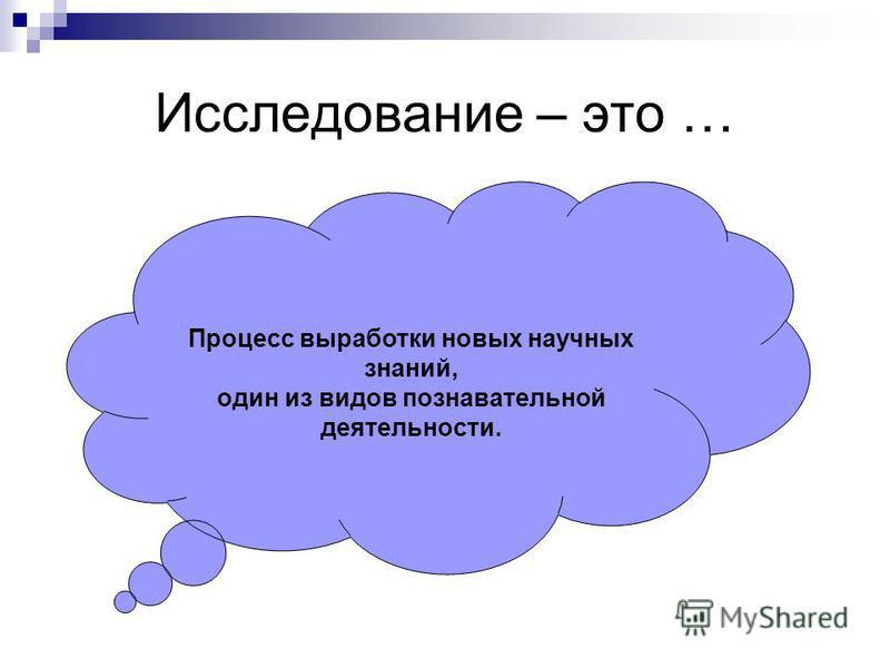Исследование – это … Процесс выработки новых научных знаний, один из видов познавательной деятельности.