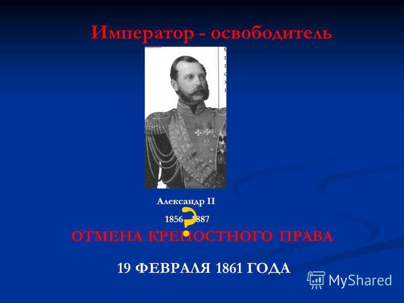 Император - освободитель Александр II 1856 - 1887 ОТМЕНА КРЕПОСТНОГО ПРАВА 19 ФЕВРАЛЯ 1861 ГОДА ?