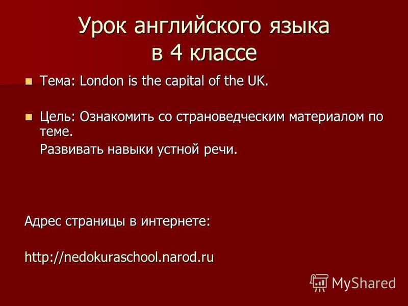 Урок английского языка в 4 классе Тема: London is the capital of the UK. Тема: London is the capital of the UK. Цель: Ознакомить со страноведческим материалом по теме. Цель: Ознакомить со страноведческим материалом по теме. Развивать навыки устной ре