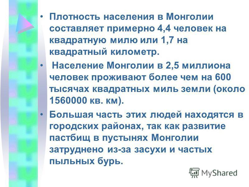 Плотность населения в Монголии составляет примерно 4,4 человек на квадратную милю или 1,7 на квадратный километр. Население Монголии в 2,5 миллиона человек проживают более чем на 600 тысячах квадратных миль земли (около 1560000 кв. км). Большая часть