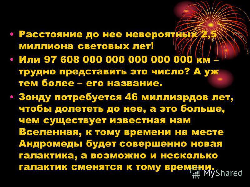 Расстояние до нее невероятных 2,5 миллиона световых лет! Или 97 608 000 000 000 000 000 км – трудно представить это число? А уж тем более – его название. Зонду потребуется 46 миллиардов лет, чтобы долететь до нее, а это больше, чем существует известн