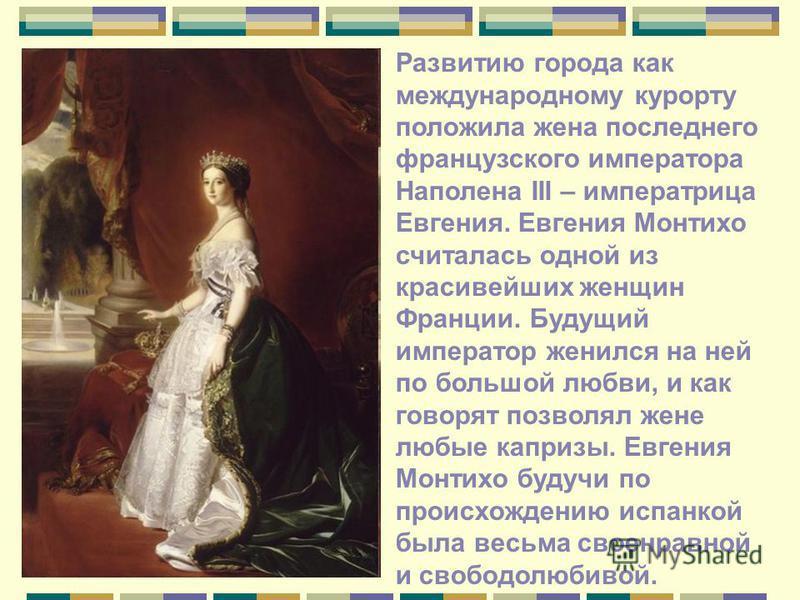 Развитию города как международному курорту положила жена последнего французского императора Наполена III – императрица Евгения. Евгения Монтихо считалась одной из красивейших женщин Франции. Будущий император женился на ней по большой любви, и как го
