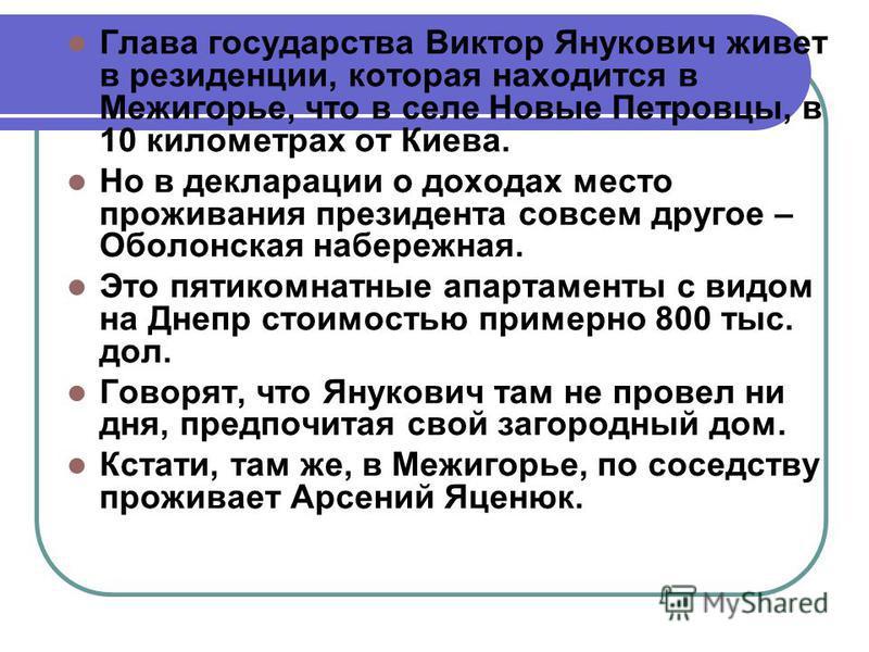Глава государства Виктор Янукович живет в резиденции, которая находится в Межигорье, что в селе Новые Петровцы, в 10 километрах от Киева. Но в декларации о доходах место проживания президента совсем другое – Оболонская набережная. Это пятикомнатные а