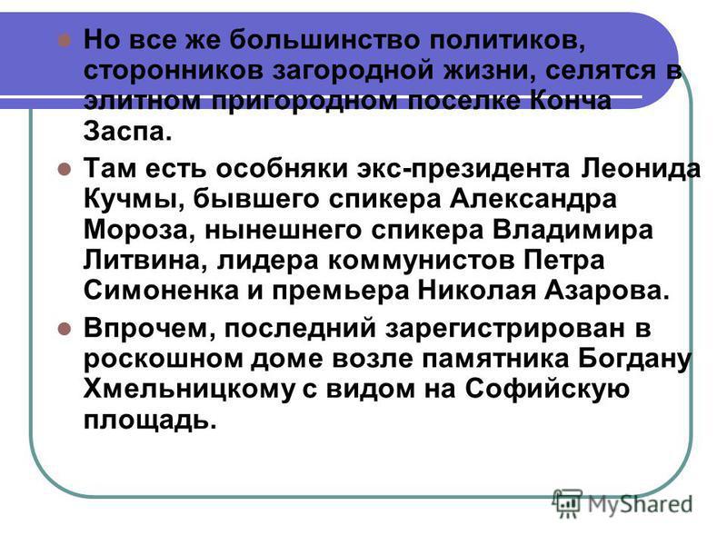 Но все же большинство политиков, сторонников загородной жизни, селятся в элитном пригородном поселке Конча Заспа. Там есть особняки экс-президента Леонида Кучмы, бывшего спикера Александра Мороза, нынешнего спикера Владимира Литвина, лидера коммунист