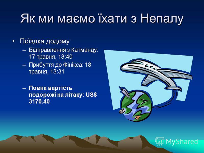 Як ми маємо їхати з Непалу Поїздка додому –Відправлення з Катманду: 17 травня, 13:40 –Прибуття до Фінікса: 18 травня, 13:31 –Повна вартість подорожі на літаку: US$ 3170.40