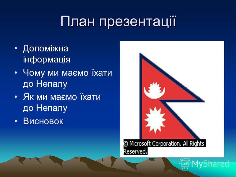 План презентації Допоміжна інформація Чому ми маємо їхати до Непалу Як ми маємо їхати до Непалу Висновок