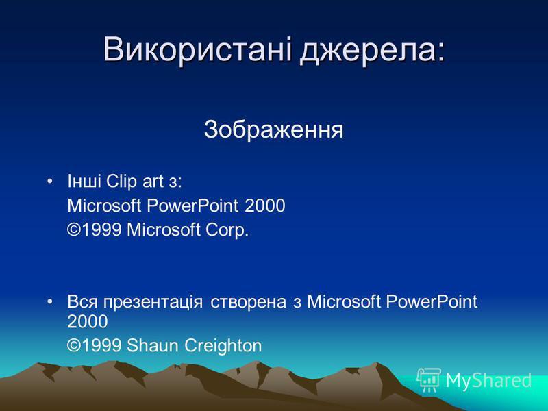Використані джерела: Зображення Інші Сlip art з: Microsoft PowerPoint 2000 ©1999 Microsoft Corp. Вся презентація створена з Microsoft PowerPoint 2000 ©1999 Shaun Creighton