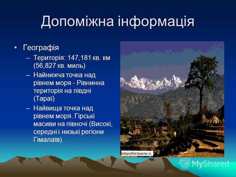 Допоміжна інформація Географія –Територія: 147,181 кв. км (56,827 кв. миль) –Найнижча точка над рівнем моря - Рівнинна територія на півдні (Тараї) –Найвища точка над рівнем моря. Гірські масиви на півночі (Високі, середні і низькі регіони Гімалаїв)