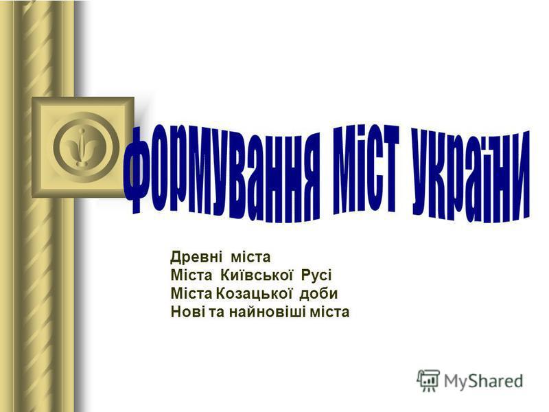 Древні міста Міста Київської Русі Міста Козацької доби Нові та найновіші міста