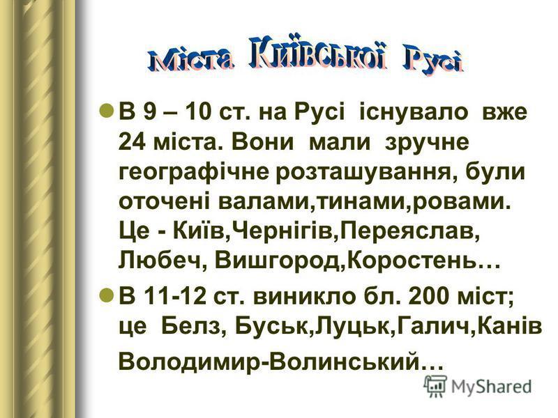 В 9 – 10 ст. на Русі існувало вже 24 міста. Вони мали зручне географічне розташування, були оточені валами,тинами,ровами. Це - Київ,Чернігів,Переяслав, Любеч, Вишгород,Коростень… В 11-12 ст. виникло бл. 200 міст; це Белз, Буськ,Луцьк,Галич,Канів Воло