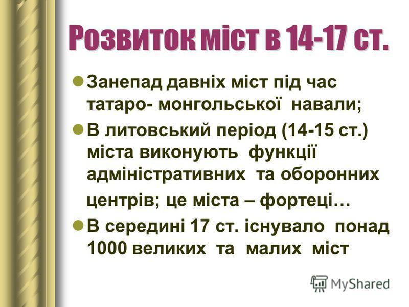 Занепад давніх міст під час татаро- монгольської навали; В литовський період (14-15 ст.) міста виконують функції адміністративних та оборонних центрів; це міста – фортеці… В середині 17 ст. існувало понад 1000 великих та малих міст