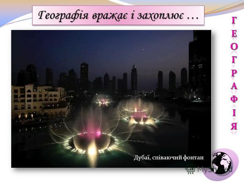 http://adsence.kiev.ua/wpcontent/uploads/2009/12/dubai_fountain.jpg Географія вражає і захоплює … Дубаї, співаючий фонтан